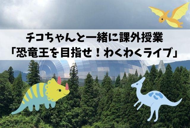 チコちゃんと一緒に課外授業「恐竜王を目指せ!わくわくライブ」体験レポート